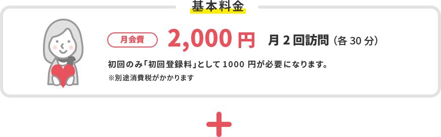基本料金 月会費2,000円 月2回訪問(各30分) 初回のみ「初回登録料」1000円(税別)が必要になります。